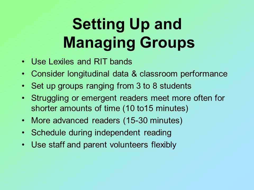 Use Lexiles and RIT bands Consider longitudinal data & classroom performance Set up groups ranging from 3 to 8 students Struggling or emergent readers meet more often for shorter amounts of time (10 to15 minutes) More advanced readers (15-30 minutes) Schedule during independent reading Use staff and parent volunteers flexibly