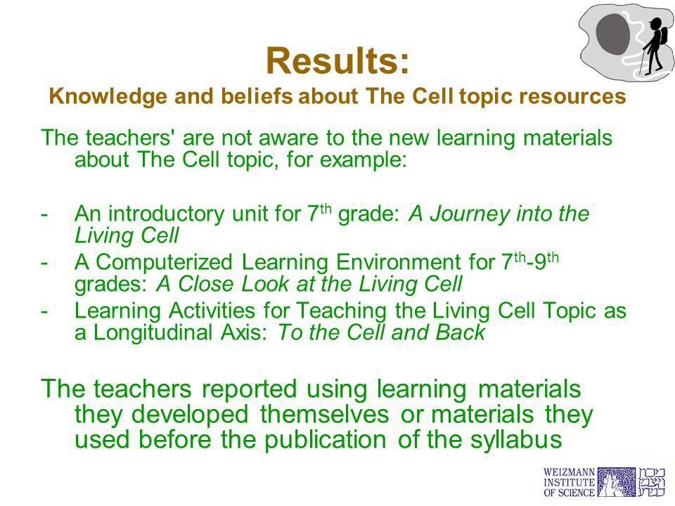 Results: Knowledge and beliefs about The Cell topic resources The teachers are not aware to the new learning materials about The Cell topic, for example: -An introductory unit for 7 th grade: A Journey into the Living Cell -A Computerized Learning Environment for 7 th -9 th grades: A Close Look at the Living Cell -Learning Activities for Teaching the Living Cell Topic as a Longitudinal Axis: To the Cell and Back The teachers reported using learning materials they developed themselves or materials they used before the publication of the syllabus