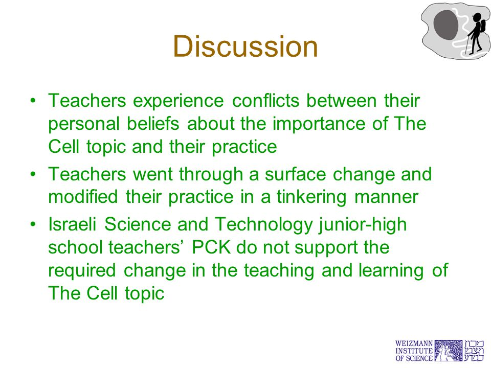 Discussion Teachers experience conflicts between their personal beliefs about the importance of The Cell topic and their practice Teachers went through a surface change and modified their practice in a tinkering manner Israeli Science and Technology junior-high school teachers' PCK do not support the required change in the teaching and learning of The Cell topic