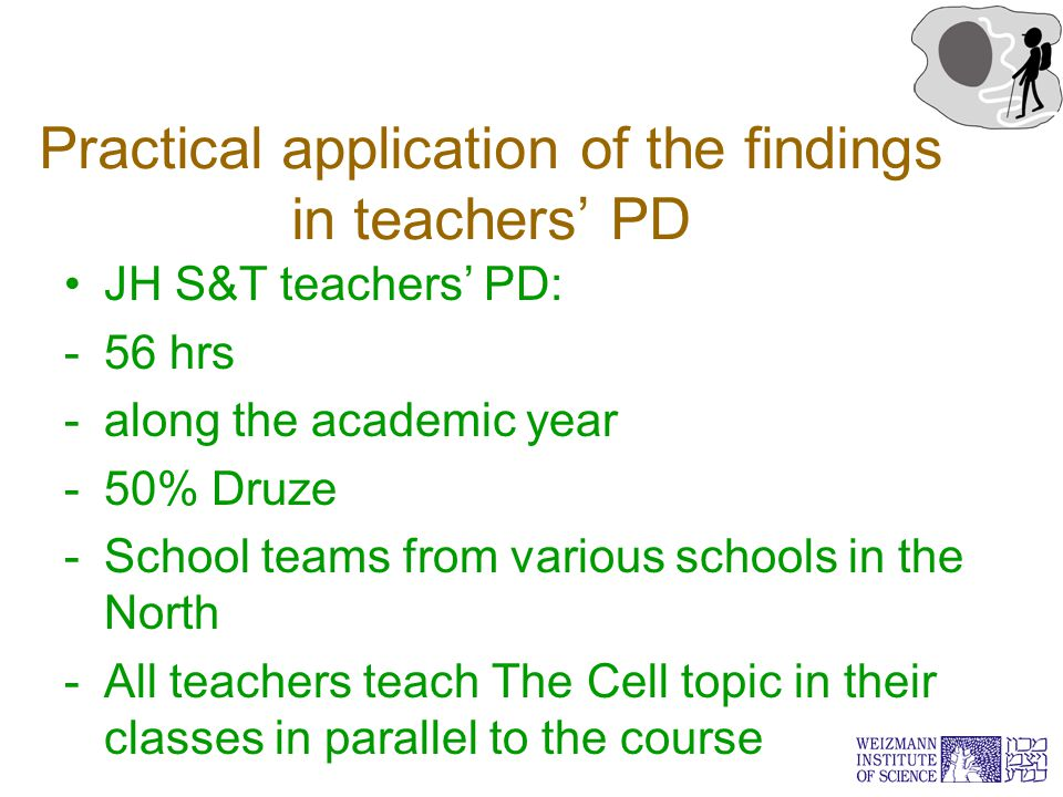 Practical application of the findings in teachers' PD JH S&T teachers' PD: -56 hrs -along the academic year -50% Druze -School teams from various schools in the North -All teachers teach The Cell topic in their classes in parallel to the course