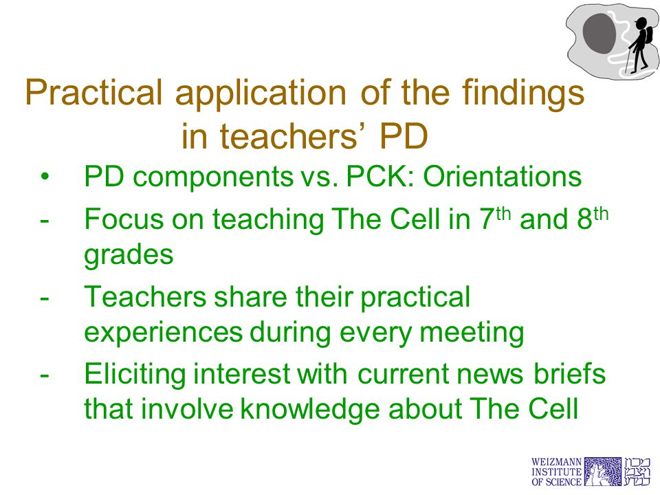 Practical application of the findings in teachers' PD PD components vs. PCK: Orientations -Focus on teaching The Cell in 7 th and 8 th grades -Teacher