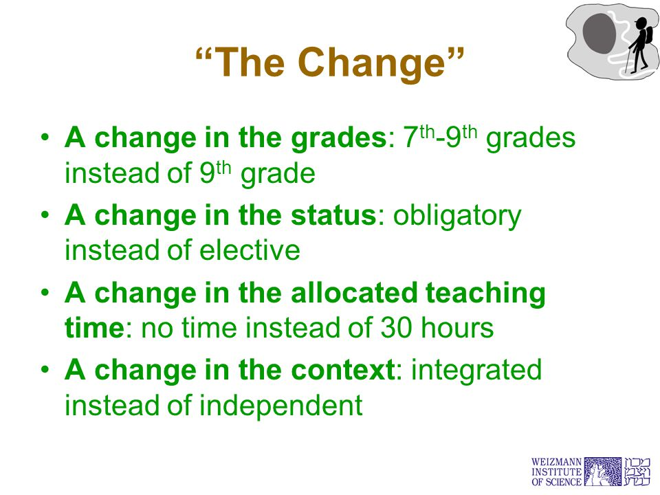 The Change A change in the grades: 7 th -9 th grades instead of 9 th grade A change in the status: obligatory instead of elective A change in the allocated teaching time: no time instead of 30 hours A change in the context: integrated instead of independent