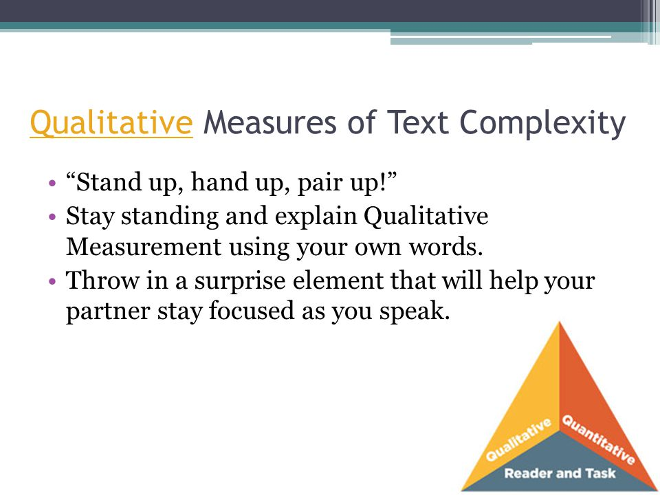 "Qualitative Measures of Text Complexity ""Stand up, hand up, pair up!"" Stay standing and explain Qualitative Measurement using your own words. Throw in"