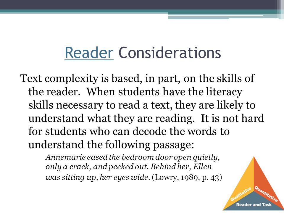 Reader Considerations Text complexity is based, in part, on the skills of the reader. When students have the literacy skills necessary to read a text,