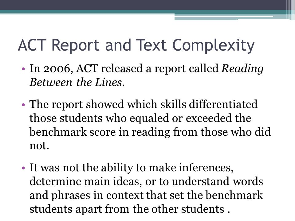 ACT Report and Text Complexity The clearest differentiator was students' ability to answer questions associated with complex texts.