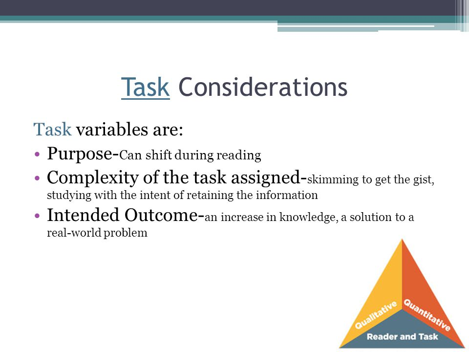 Task Considerations Task variables are: Purpose- Can shift during reading Complexity of the task assigned- skimming to get the gist, studying with the