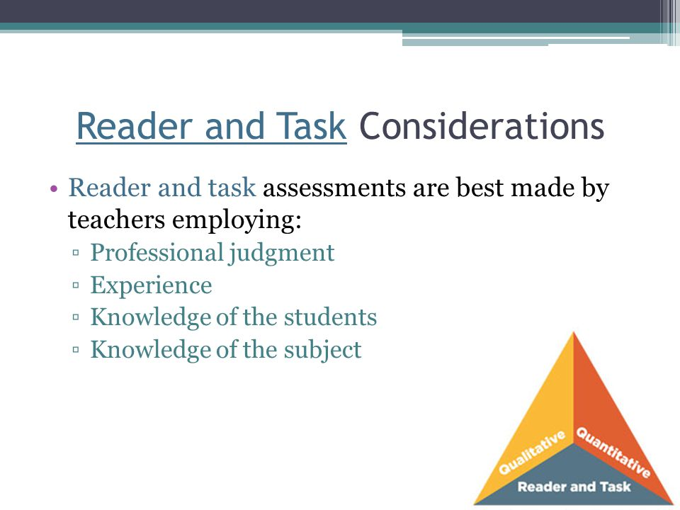 Reader and Task Considerations Reader and task assessments are best made by teachers employing: ▫Professional judgment ▫Experience ▫Knowledge of the s