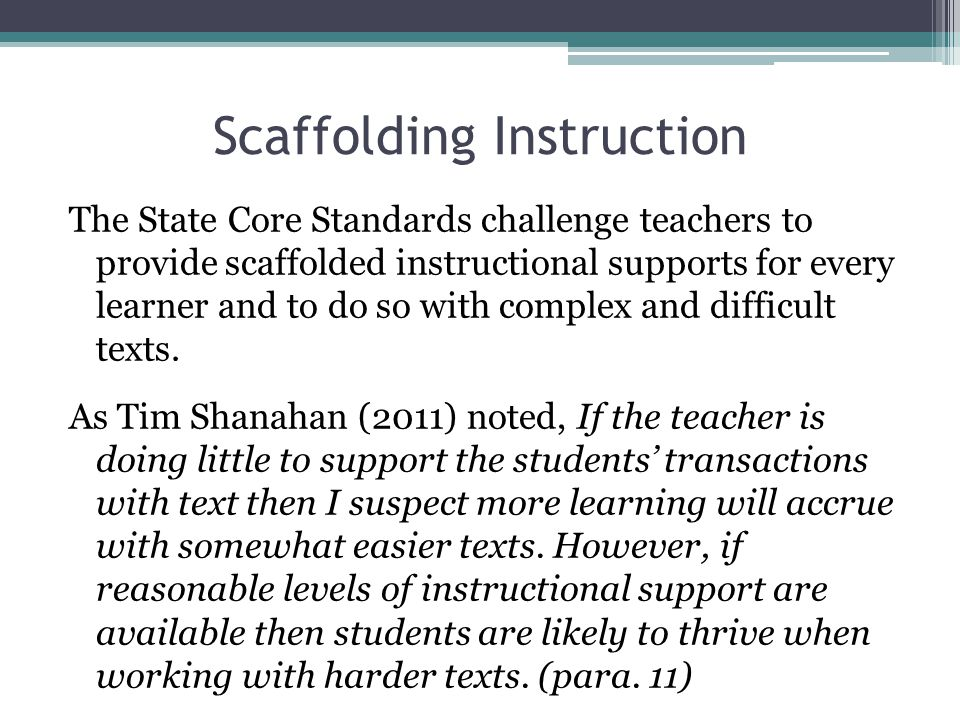 Scaffolding Instruction The State Core Standards challenge teachers to provide scaffolded instructional supports for every learner and to do so with c