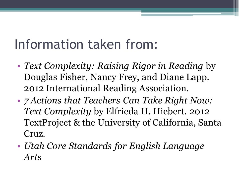 Information taken from: Text Complexity: Raising Rigor in Reading by Douglas Fisher, Nancy Frey, and Diane Lapp. 2012 International Reading Associatio