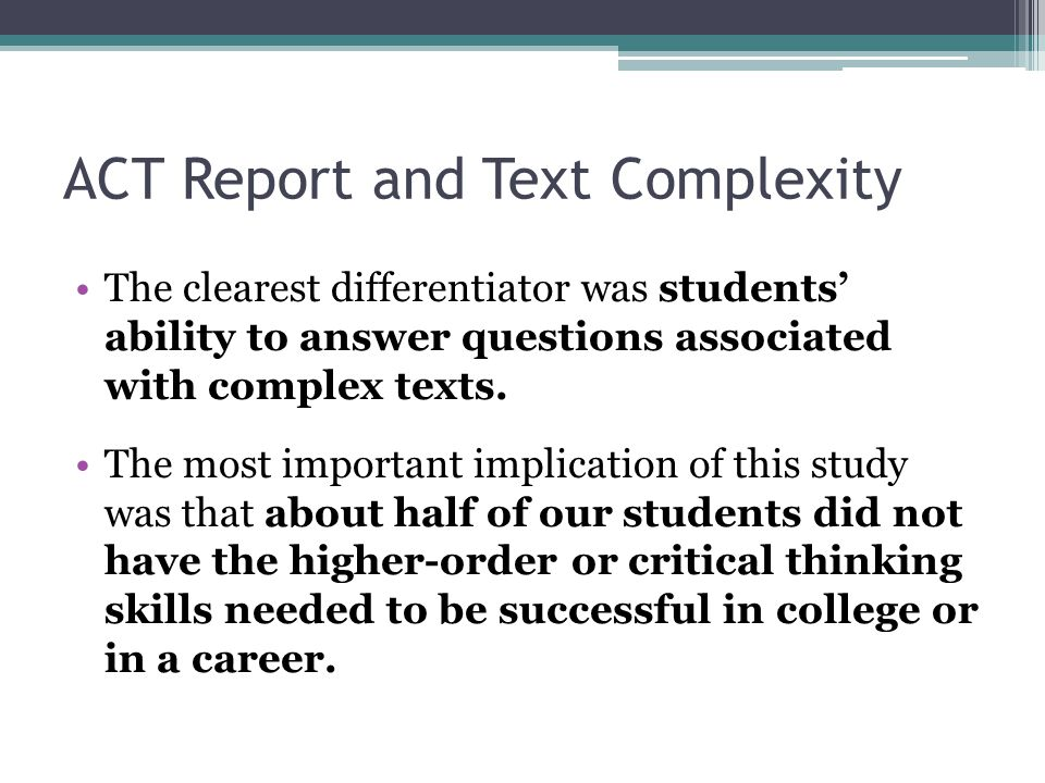 ACT Report and Text Complexity The clearest differentiator was students' ability to answer questions associated with complex texts. The most important