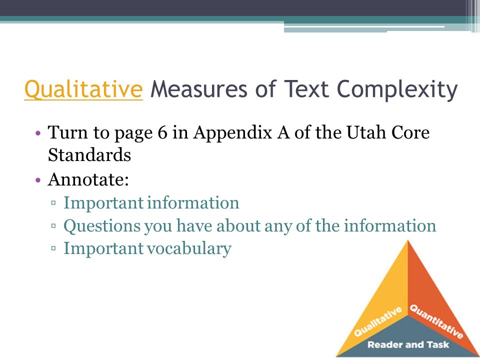 Qualitative Measures of Text Complexity Turn to page 6 in Appendix A of the Utah Core Standards Annotate: ▫Important information ▫Questions you have a
