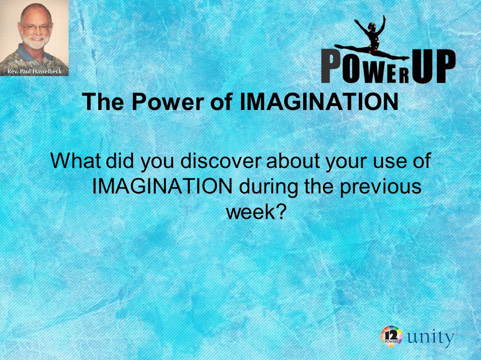 The Power of IMAGINATION What did you discover about your use of IMAGINATION during the previous week