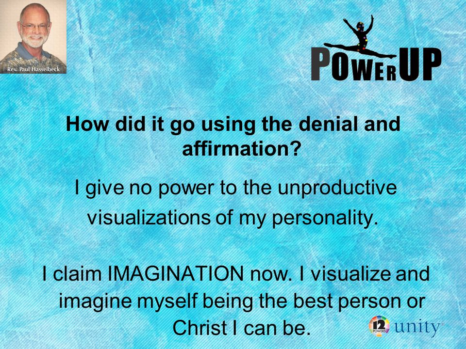 How did it go using the denial and affirmation? I give no power to the unproductive visualizations of my personality. I claim IMAGINATION now. I visua