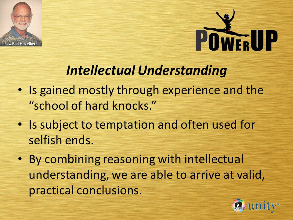 Intellectual Understanding Is gained mostly through experience and the school of hard knocks. Is subject to temptation and often used for selfish ends.