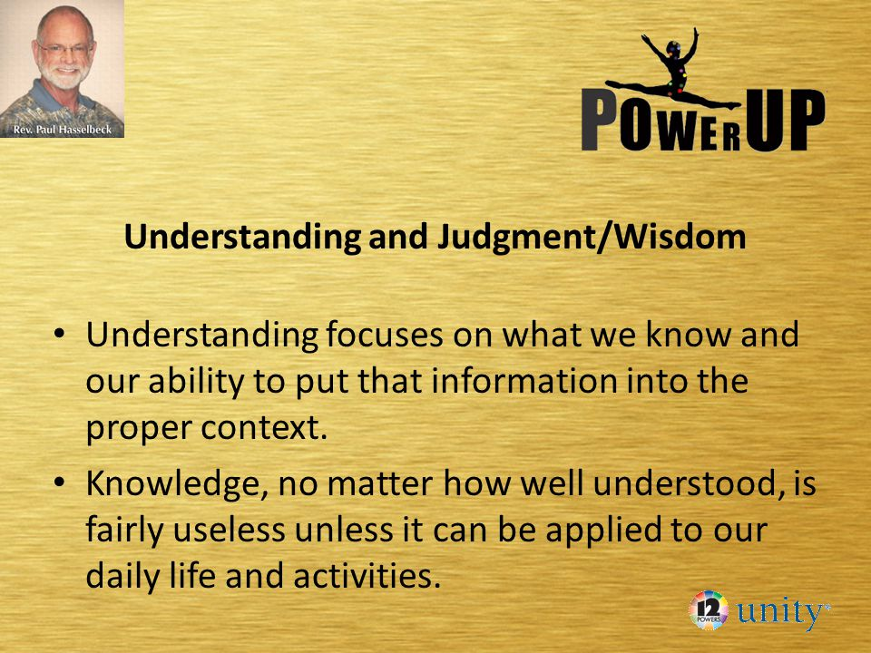 Understanding and Judgment/Wisdom Understanding focuses on what we know and our ability to put that information into the proper context.