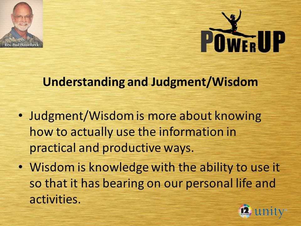 Understanding and Judgment/Wisdom Judgment/Wisdom is more about knowing how to actually use the information in practical and productive ways. Wisdom i
