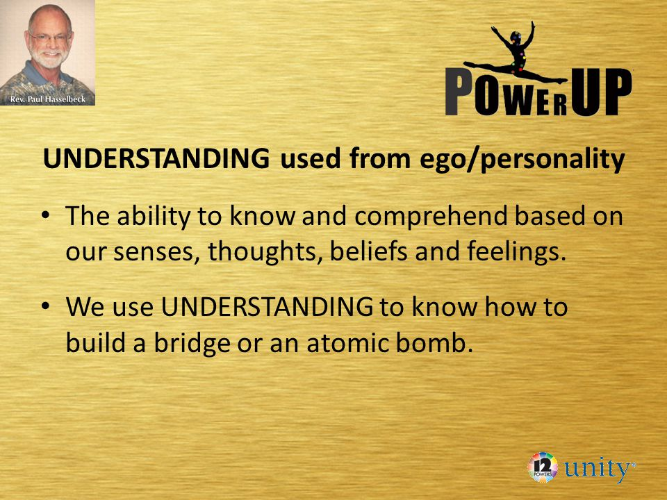 UNDERSTANDING used from ego/personality The ability to know and comprehend based on our senses, thoughts, beliefs and feelings. We use UNDERSTANDING t