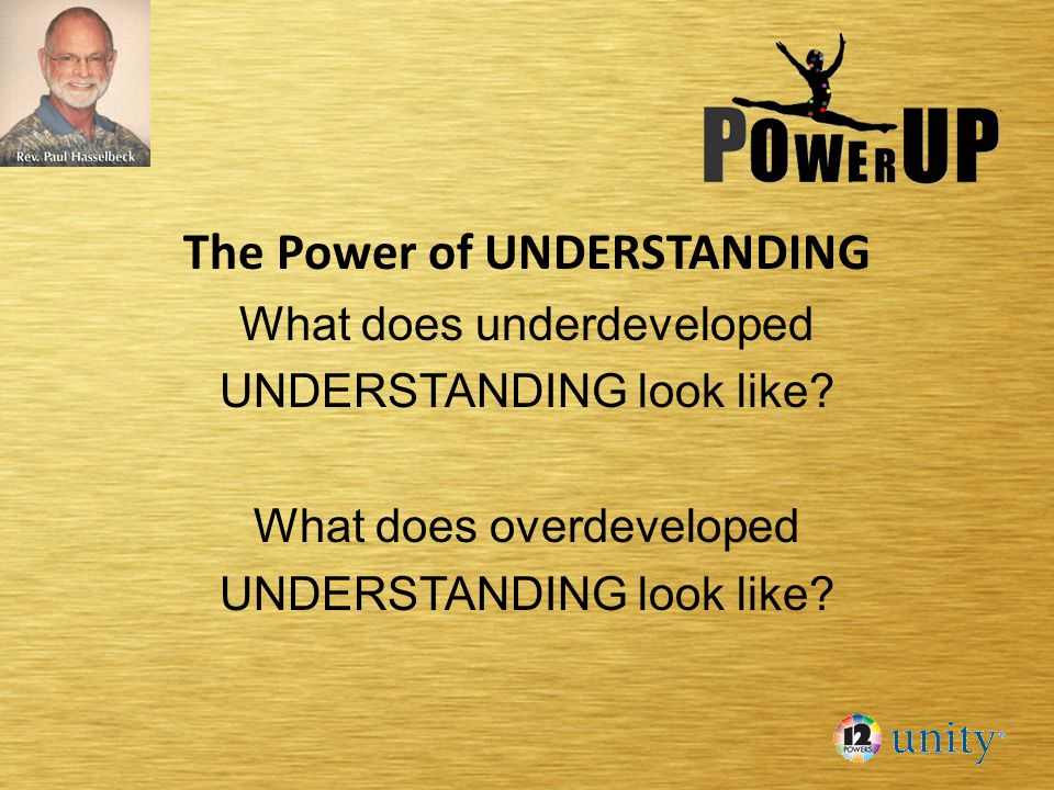 The Power of UNDERSTANDING What does underdeveloped UNDERSTANDING look like? What does overdeveloped UNDERSTANDING look like?