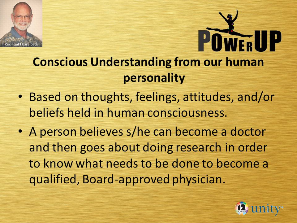 Conscious Understanding from our human personality Based on thoughts, feelings, attitudes, and/or beliefs held in human consciousness. A person believ