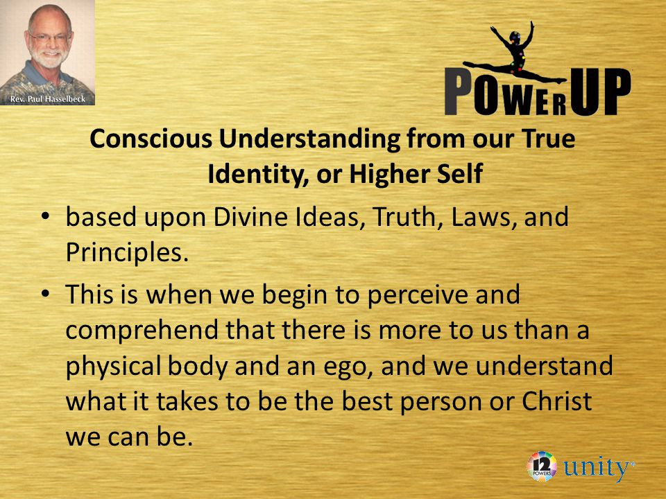 Conscious Understanding from our True Identity, or Higher Self based upon Divine Ideas, Truth, Laws, and Principles.