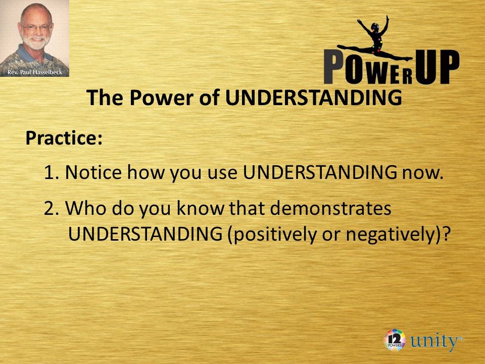 The Power of UNDERSTANDING Practice: 1. Notice how you use UNDERSTANDING now.