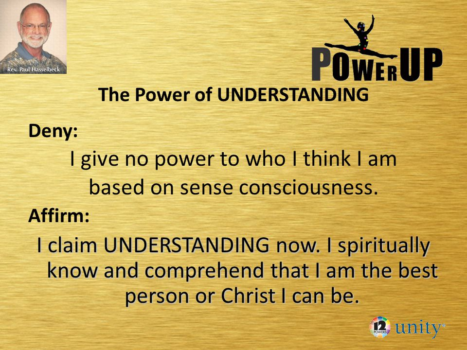 The Power of UNDERSTANDING Deny: I give no power to who I think I am based on sense consciousness. Affirm: I claim UNDERSTANDING now. I spiritually kn