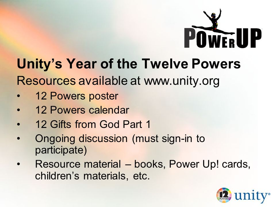 Unity's Year of the Twelve Powers Resources available at www.unity.org 12 Powers poster 12 Powers calendar 12 Gifts from God Part 1 Ongoing discussion (must sign-in to participate) Resource material – books, Power Up.