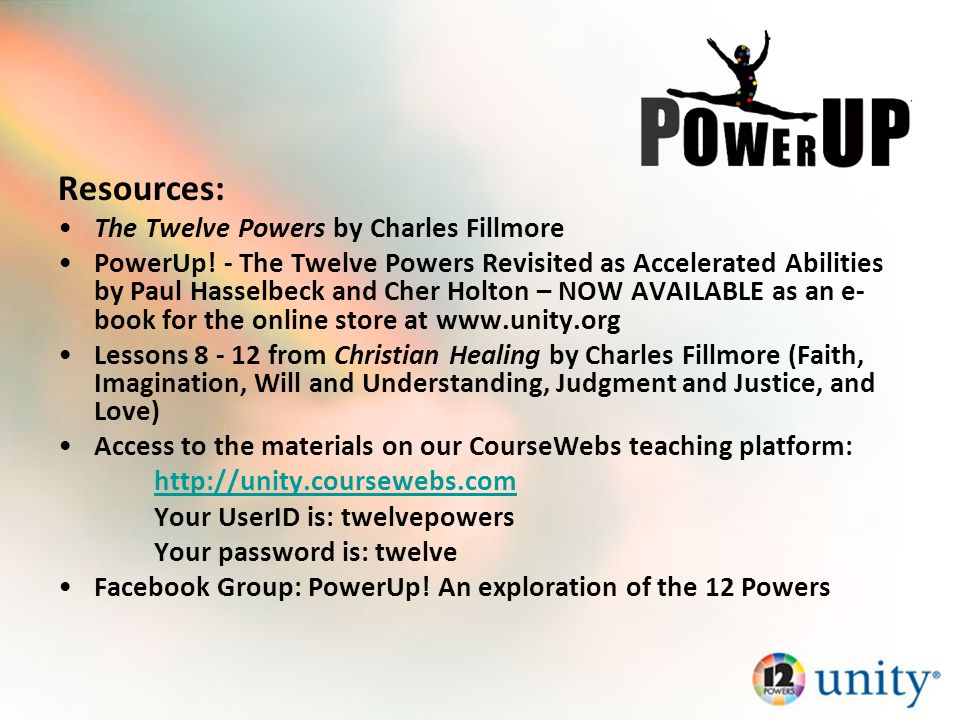 Resources: The Twelve Powers by Charles Fillmore PowerUp! - The Twelve Powers Revisited as Accelerated Abilities by Paul Hasselbeck and Cher Holton –