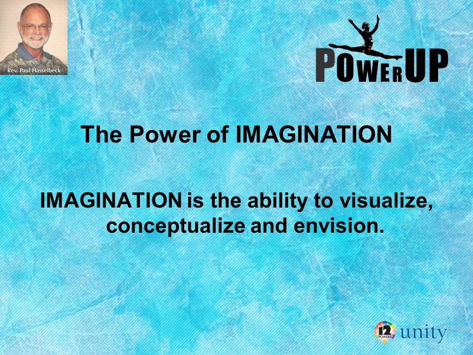 The Power of IMAGINATION IMAGINATION is the ability to visualize, conceptualize and envision.