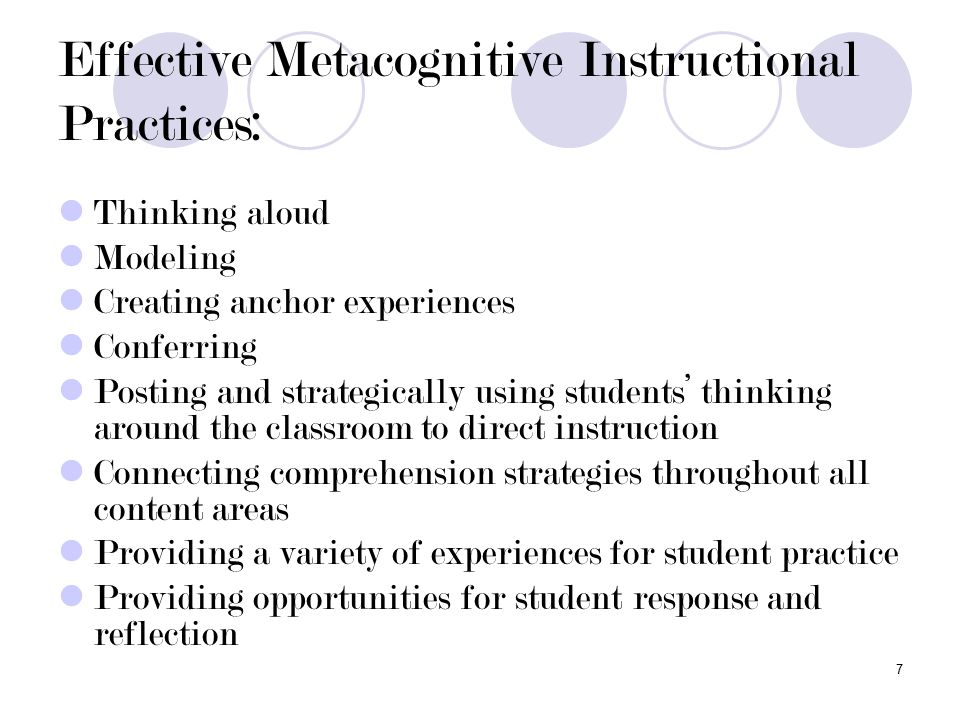 7 Effective Metacognitive Instructional Practices: Thinking aloud Modeling Creating anchor experiences Conferring Posting and strategically using students' thinking around the classroom to direct instruction Connecting comprehension strategies throughout all content areas Providing a variety of experiences for student practice Providing opportunities for student response and reflection