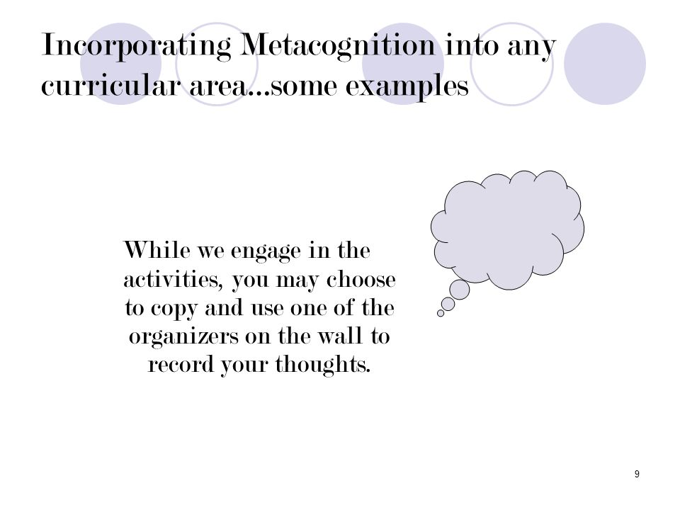 9 Incorporating Metacognition into any curricular area…some examples While we engage in the activities, you may choose to copy and use one of the organizers on the wall to record your thoughts.