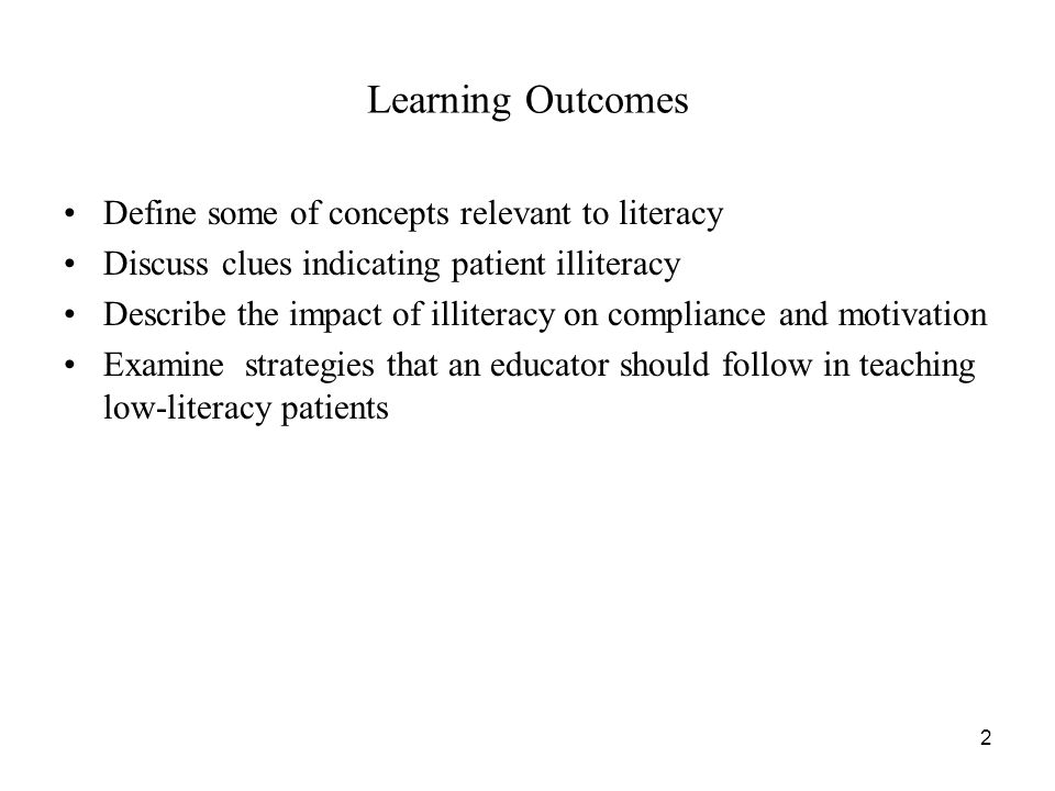2 Learning Outcomes Define some of concepts relevant to literacy Discuss clues indicating patient illiteracy Describe the impact of illiteracy on compliance and motivation Examine strategies that an educator should follow in teaching low-literacy patients