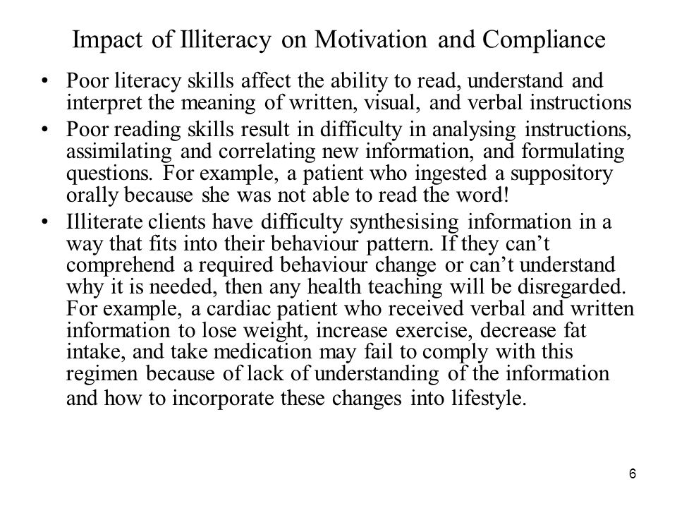6 Impact of Illiteracy on Motivation and Compliance Poor literacy skills affect the ability to read, understand and interpret the meaning of written, visual, and verbal instructions Poor reading skills result in difficulty in analysing instructions, assimilating and correlating new information, and formulating questions.