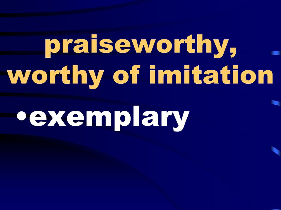 praiseworthy, worthy of imitation exemplary