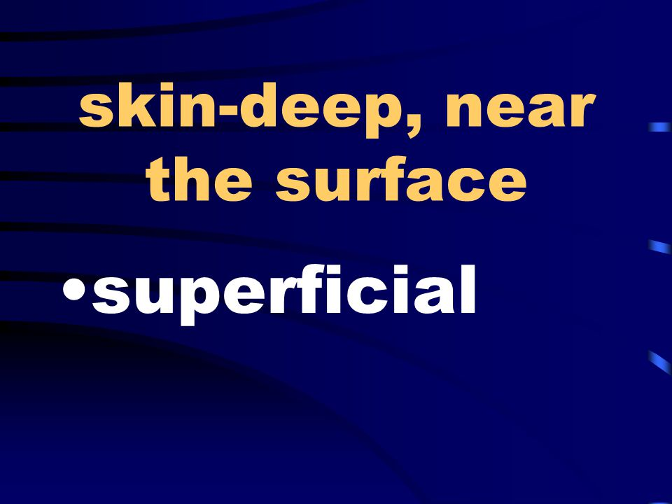 skin-deep, near the surface superficial