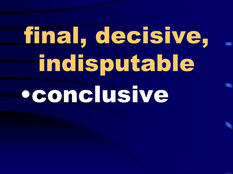 final, decisive, indisputable conclusive