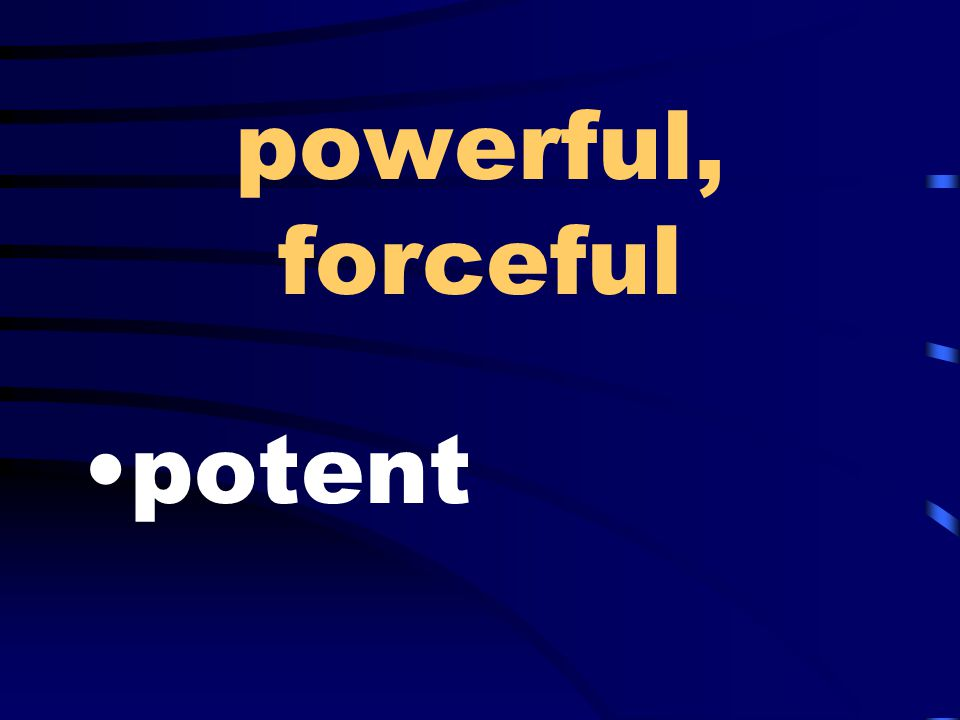 powerful, forceful potent