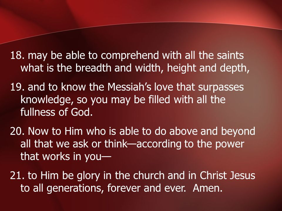 18. may be able to comprehend with all the saints what is the breadth and width, height and depth, 19. and to know the Messiah's love that surpasses k
