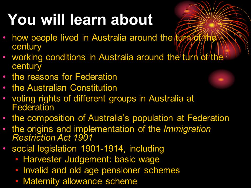 You will learn about how people lived in Australia around the turn of the century working conditions in Australia around the turn of the century the reasons for Federation the Australian Constitution voting rights of different groups in Australia at Federation the composition of Australia's population at Federation the origins and implementation of the Immigration Restriction Act 1901 social legislation 1901-1914, including Harvester Judgement: basic wage Invalid and old age pensioner schemes Maternity allowance scheme