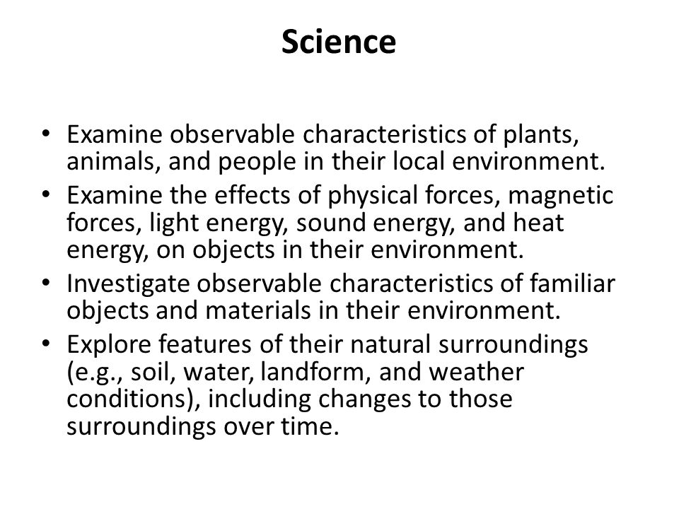 Science Examine observable characteristics of plants, animals, and people in their local environment.