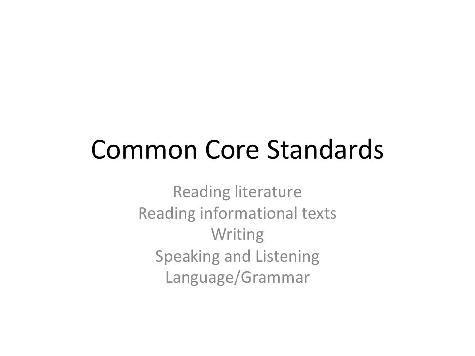 Common Core Standards Reading literature Reading informational texts Writing Speaking and Listening Language/Grammar