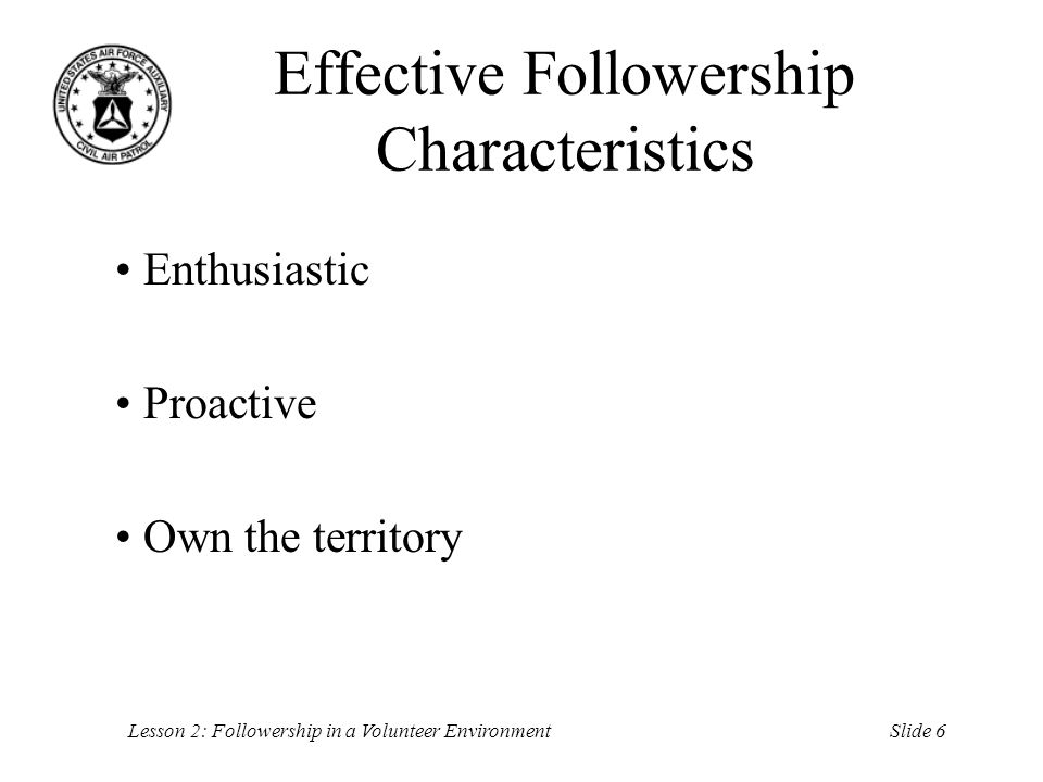 Slide 6Lesson 2: Followership in a Volunteer Environment Effective Followership Characteristics Enthusiastic Proactive Own the territory