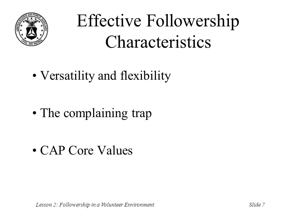 Slide 7Lesson 2: Followership in a Volunteer Environment Effective Followership Characteristics Versatility and flexibility The complaining trap CAP C