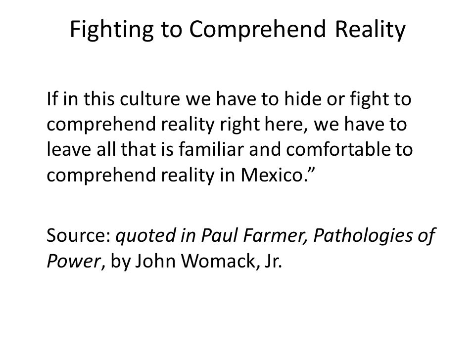 Fighting to Comprehend Reality If in this culture we have to hide or fight to comprehend reality right here, we have to leave all that is familiar and comfortable to comprehend reality in Mexico. Source: quoted in Paul Farmer, Pathologies of Power, by John Womack, Jr.