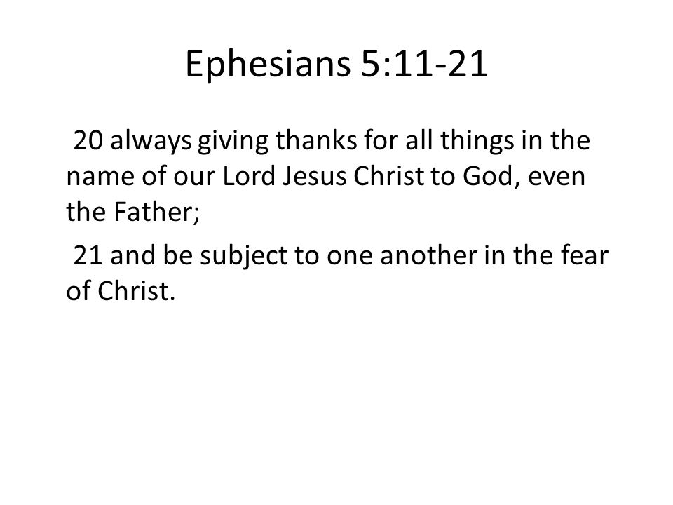 Ephesians 5:11-21 20 always giving thanks for all things in the name of our Lord Jesus Christ to God, even the Father; 21 and be subject to one another in the fear of Christ.