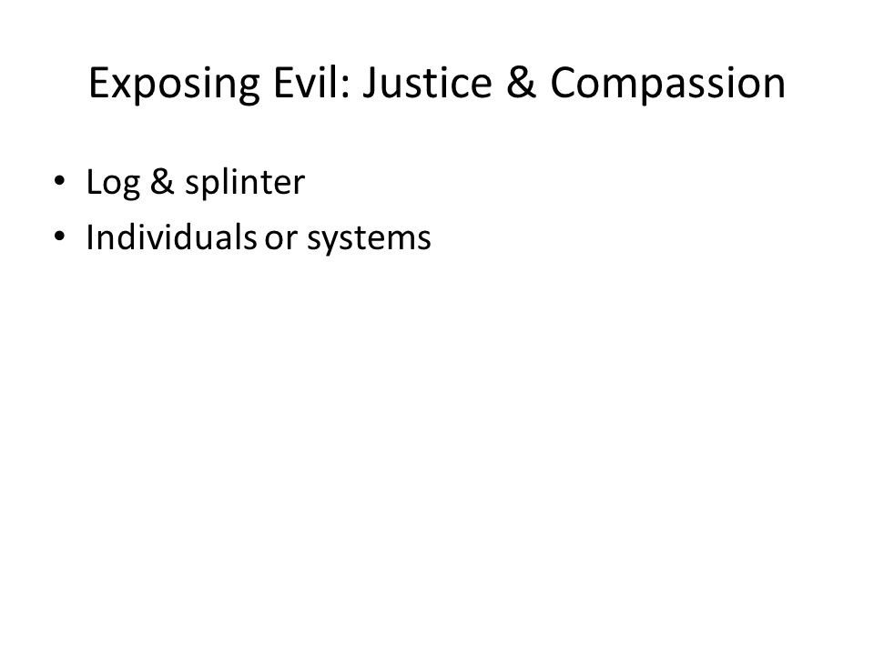 Exposing Evil: Justice & Compassion Log & splinter Individuals or systems