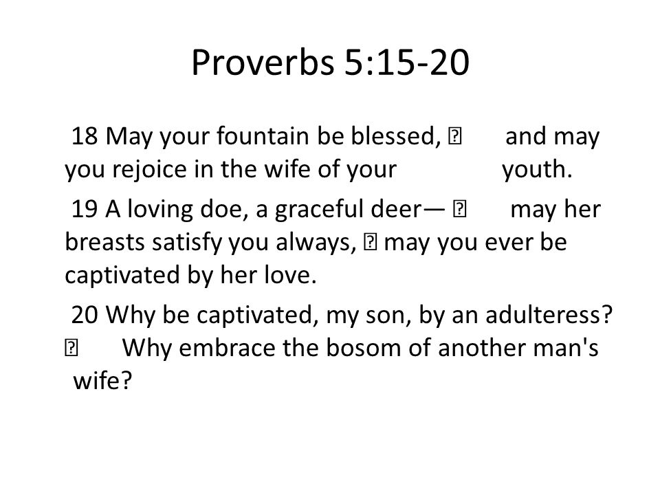 Proverbs 5:15-20 18 May your fountain be blessed, and may you rejoice in the wife of your youth.