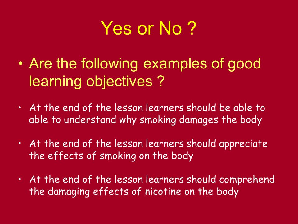 Yes or No . Are the following examples of good learning objectives .