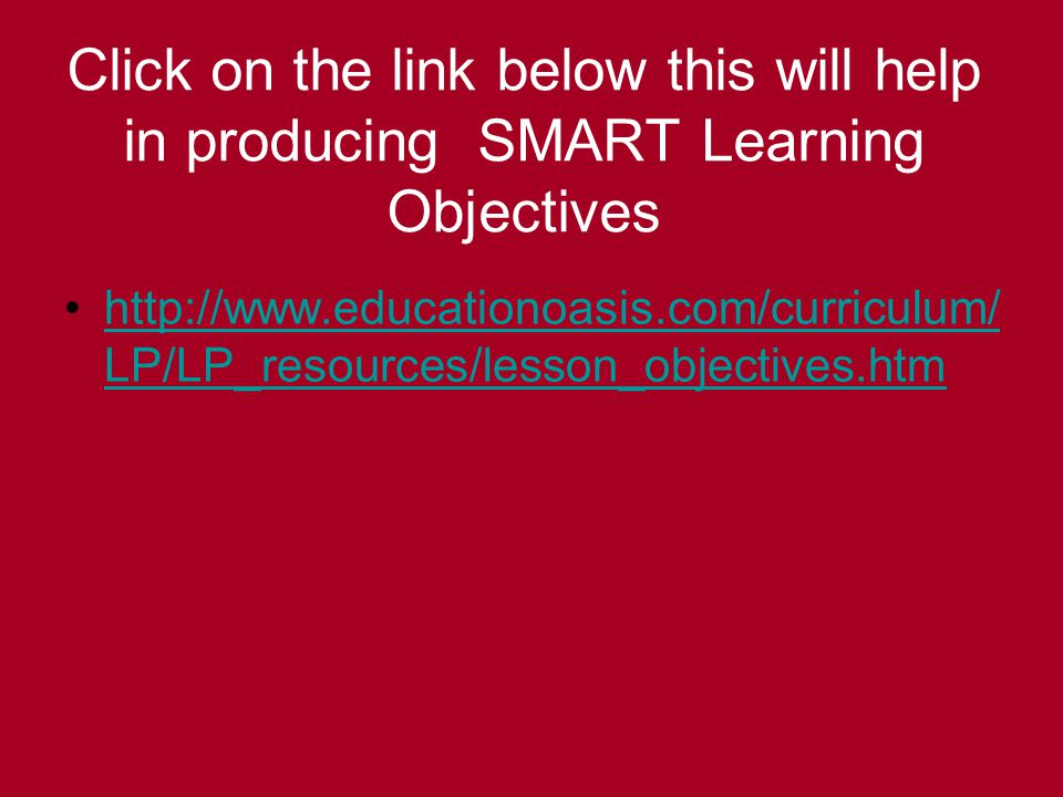 Click on the link below this will help in producing SMART Learning Objectives http://www.educationoasis.com/curriculum/ LP/LP_resources/lesson_objectives.htmhttp://www.educationoasis.com/curriculum/ LP/LP_resources/lesson_objectives.htm