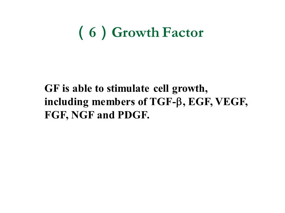( 6 ) Growth Factor GF is able to stimulate cell growth, including members of TGF- , EGF, VEGF, FGF, NGF and PDGF.